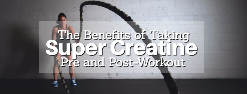 The Benefits of Taking Super Creatine Pre and Post-Workout